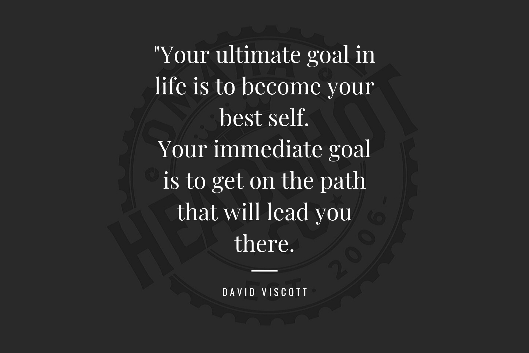 Your ultimate goal in life is to become your best self.